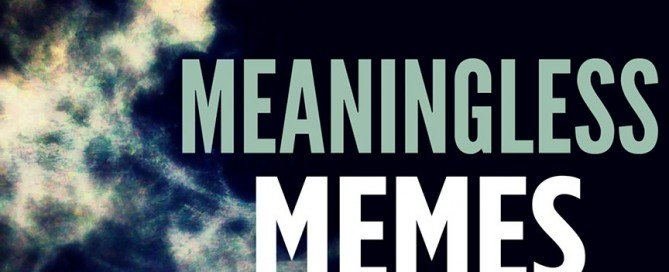 """This is an image that says, """"Meaningless Memes""""."""