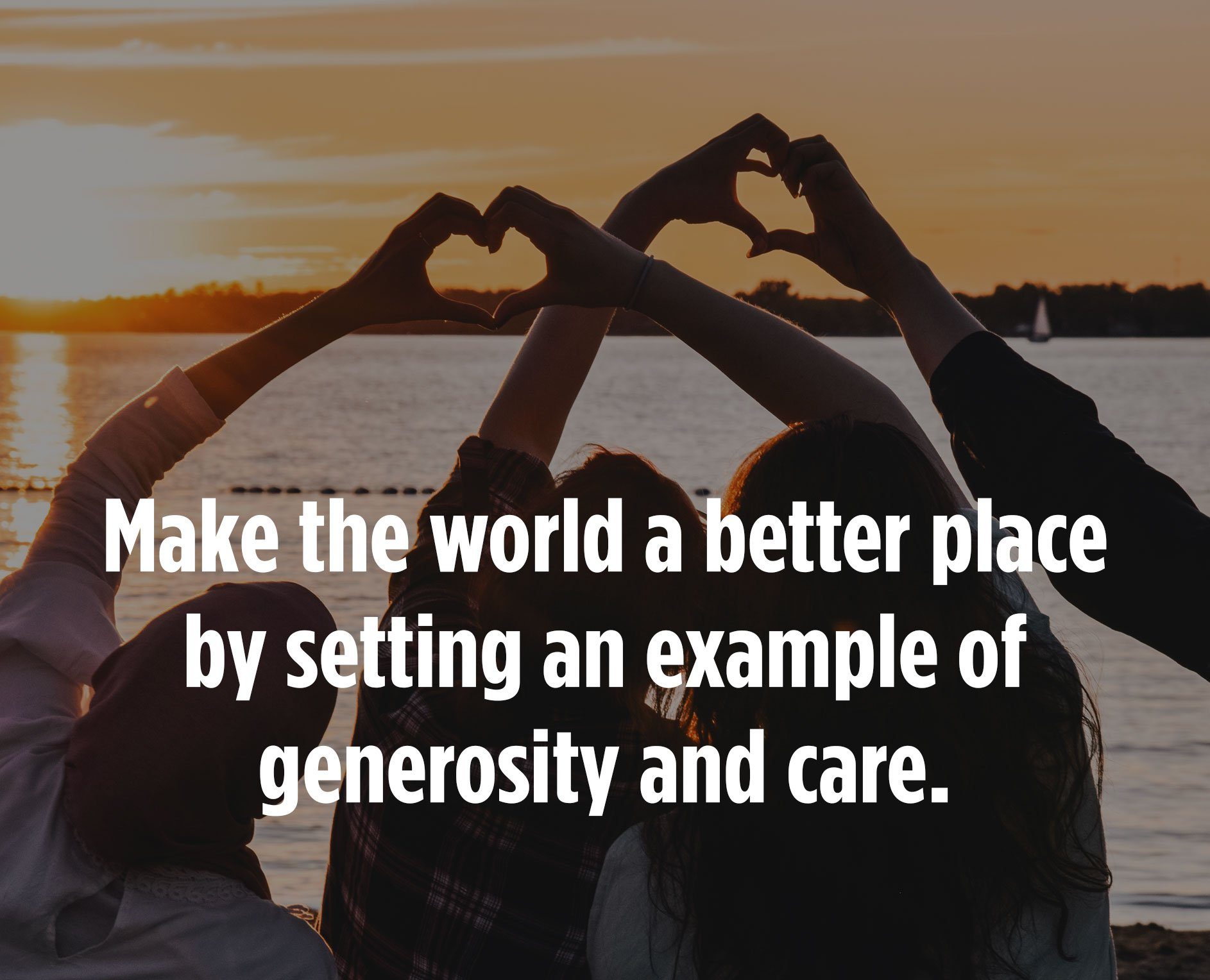 Make the world a better place by setting an example of generosity and care.